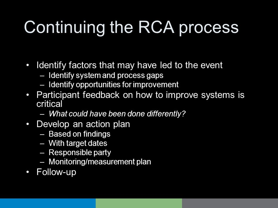 Continuing the RCA process Identify factors that may have led to the event –Identify system and process gaps –Identify opportunities for improvement P
