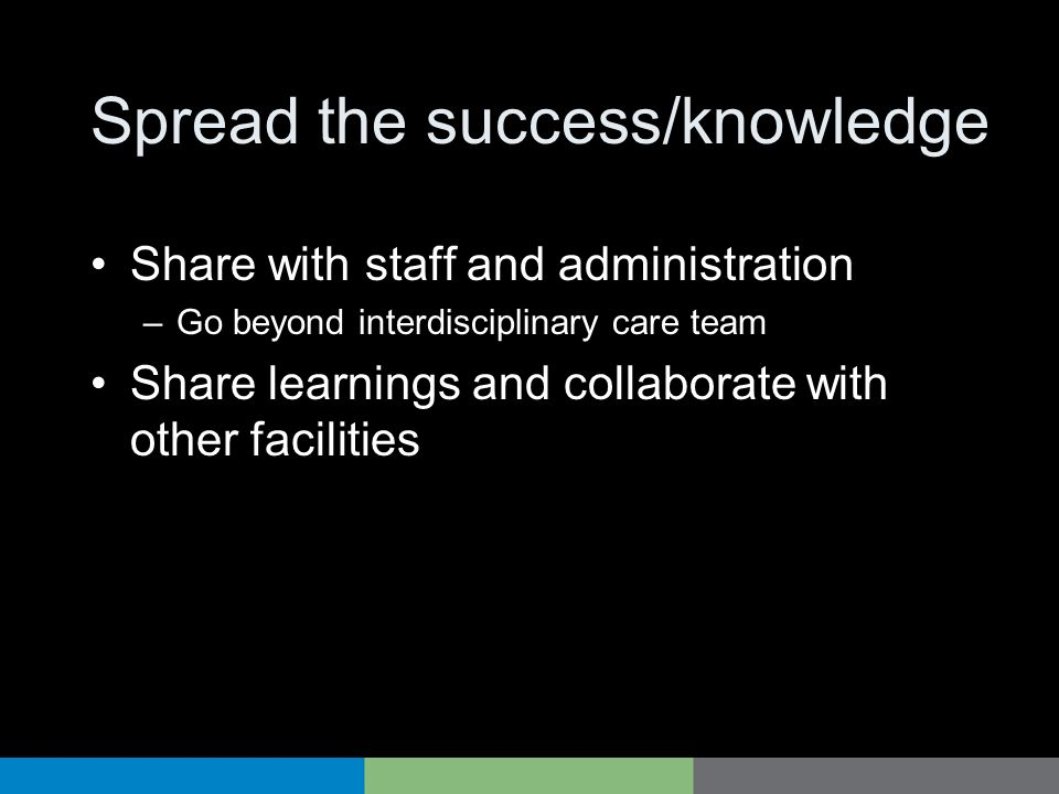 Spread the success/knowledge Share with staff and administration –Go beyond interdisciplinary care team Share learnings and collaborate with other fac