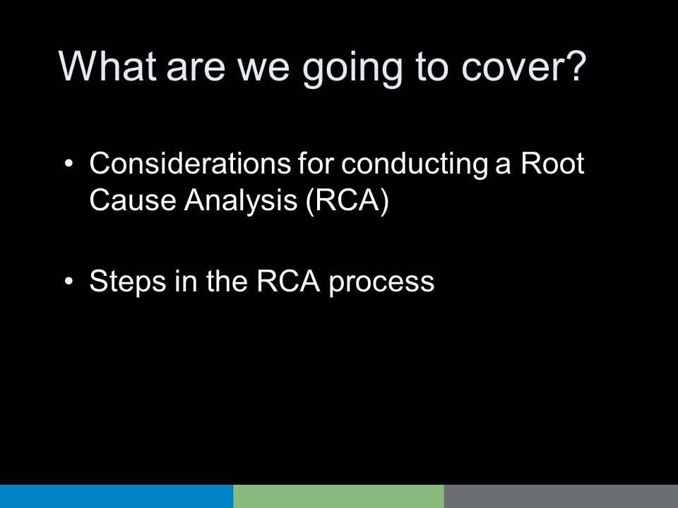 What are we going to cover? Considerations for conducting a Root Cause Analysis (RCA) Steps in the RCA process