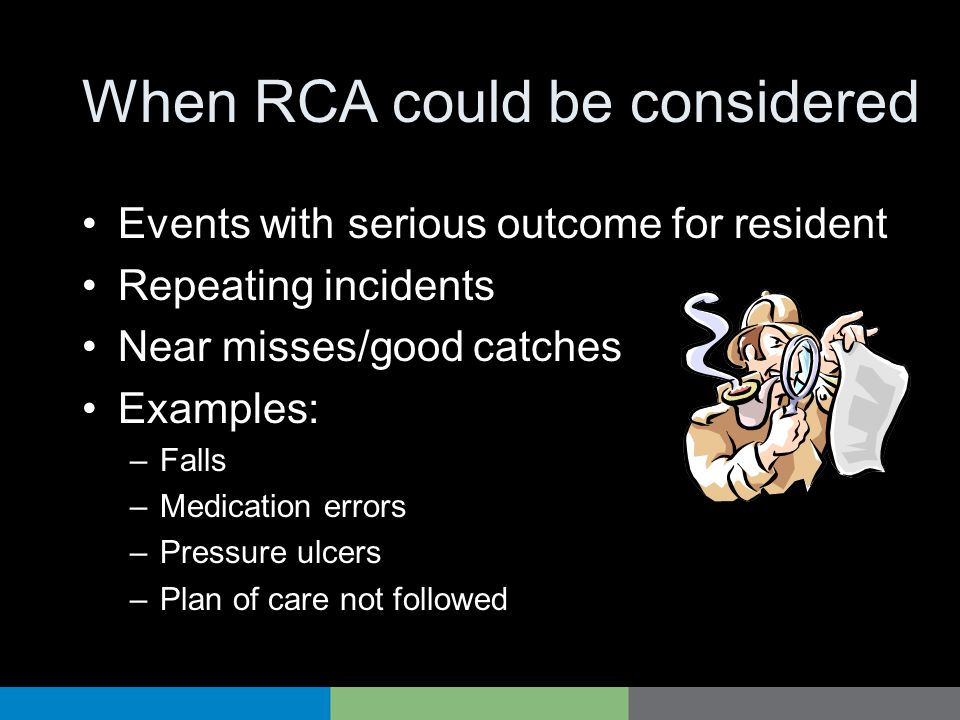 When RCA could be considered Events with serious outcome for resident Repeating incidents Near misses/good catches Examples: –Falls –Medication errors