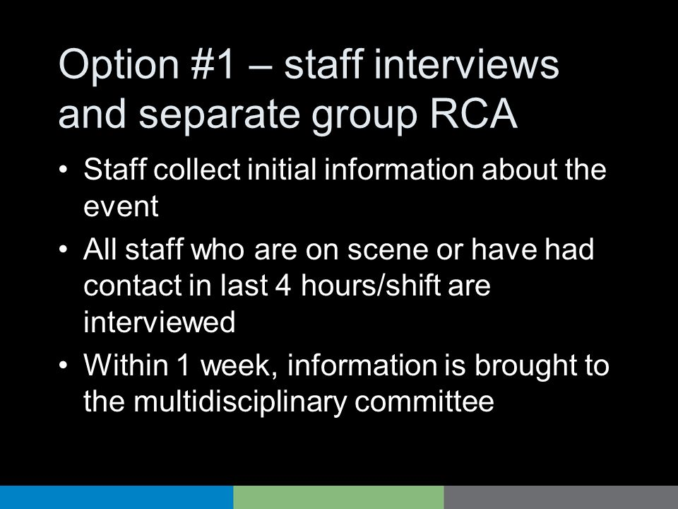 Option #1 – staff interviews and separate group RCA Staff collect initial information about the event All staff who are on scene or have had contact i