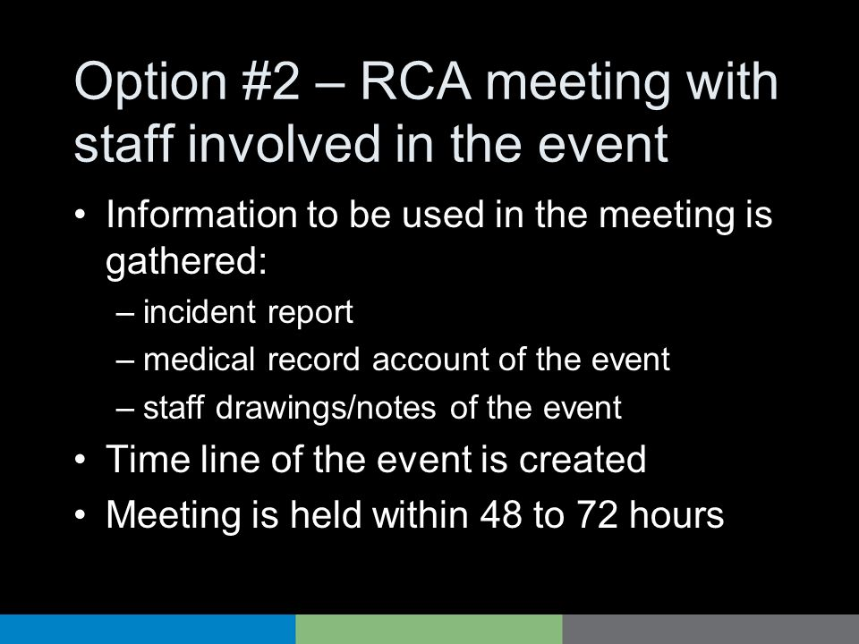 Option #2 – RCA meeting with staff involved in the event Information to be used in the meeting is gathered: –incident report –medical record account o
