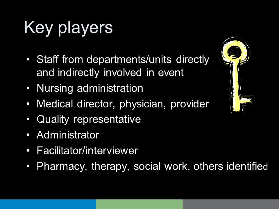 Key players Staff from departments/units directly and indirectly involved in event Nursing administration Medical director, physician, provider Qualit