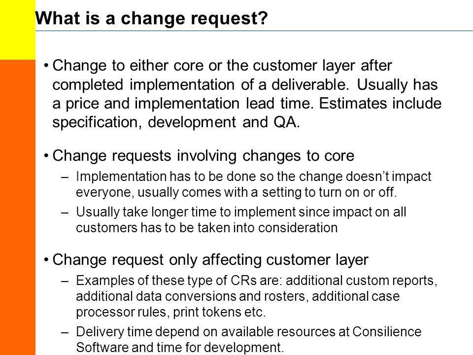 What is a change request? Change to either core or the customer layer after completed implementation of a deliverable. Usually has a price and impleme