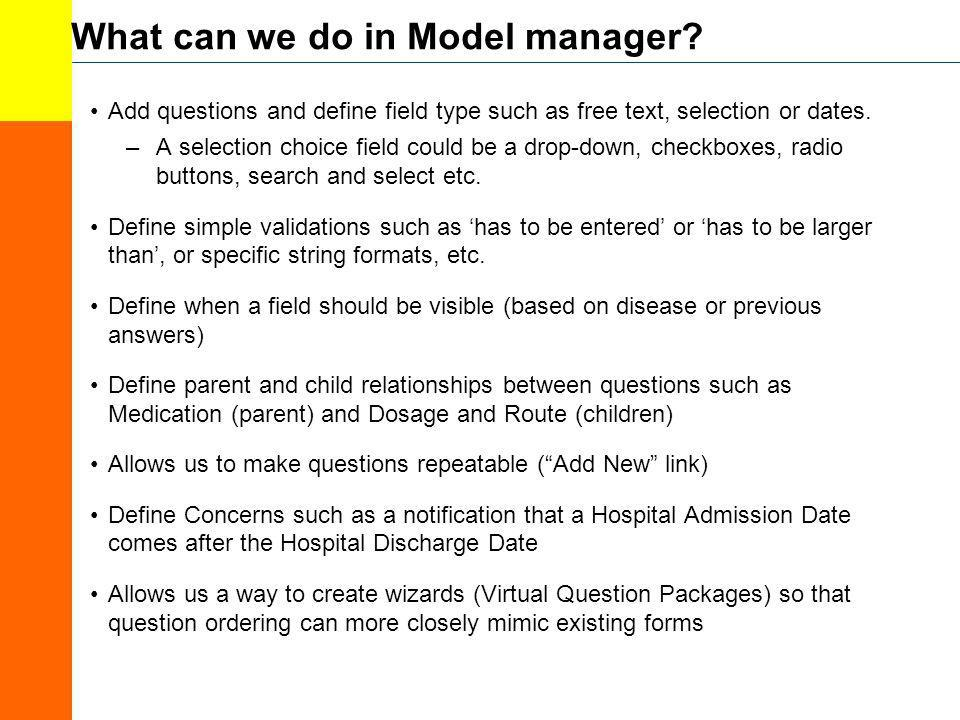 What can we do in Model manager? Add questions and define field type such as free text, selection or dates. –A selection choice field could be a drop-