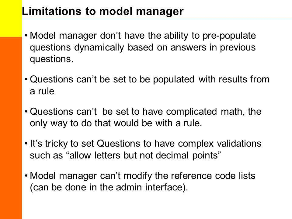 Limitations to model manager Model manager dont have the ability to pre-populate questions dynamically based on answers in previous questions. Questio