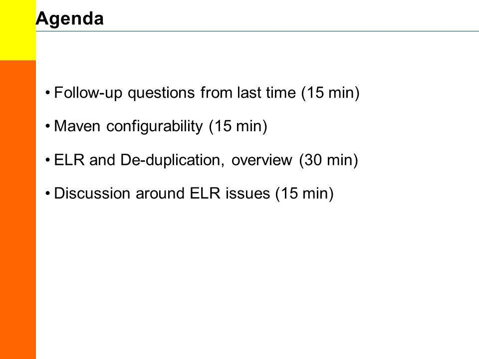 Agenda Follow-up questions from last time (15 min) Maven configurability (15 min) ELR and De-duplication, overview (30 min) Discussion around ELR issu