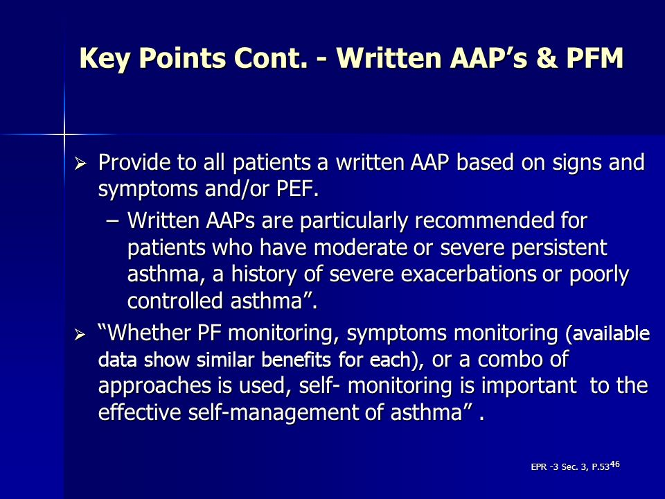 46 Key Points Cont. - Written AAPs & PFM Provide to all patients a written AAP based on signs and symptoms and/or PEF. Provide to all patients a writt