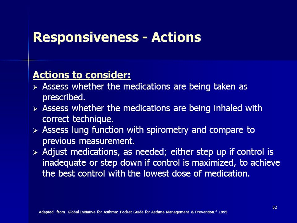 52 Actions to consider: Assess whether the medications are being taken as prescribed. Assess whether the medications are being inhaled with correct te