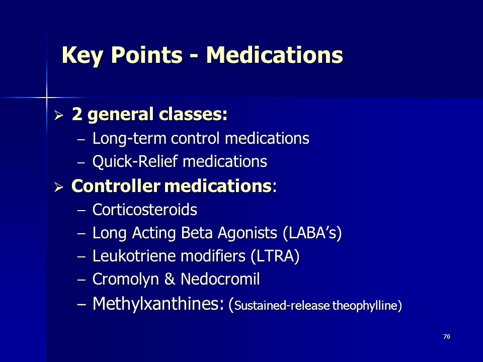 70 Key Points - Medications 2 general classes: 2 general classes: – Long-term control medications – Quick-Relief medications Controller medications: Controller medications: – Corticosteroids – Long Acting Beta Agonists (LABAs) – Leukotriene modifiers (LTRA) – Cromolyn & Nedocromil – Methylxanthines: ( Sustained-release theophylline)
