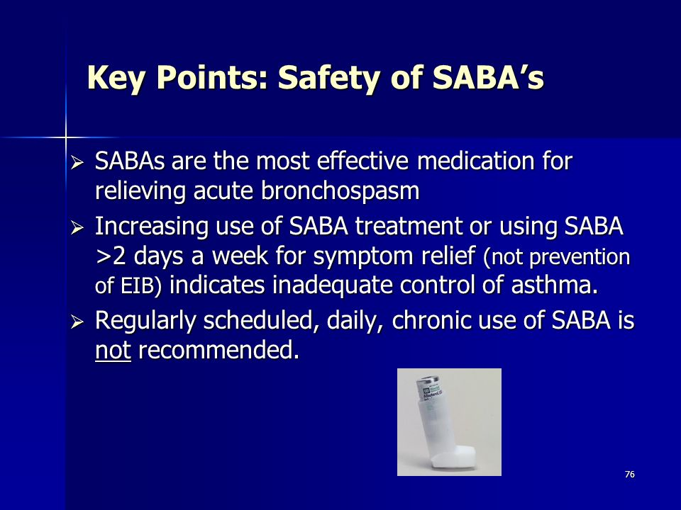 76 Key Points: Safety of SABAs SABAs are the most effective medication for relieving acute bronchospasm SABAs are the most effective medication for re