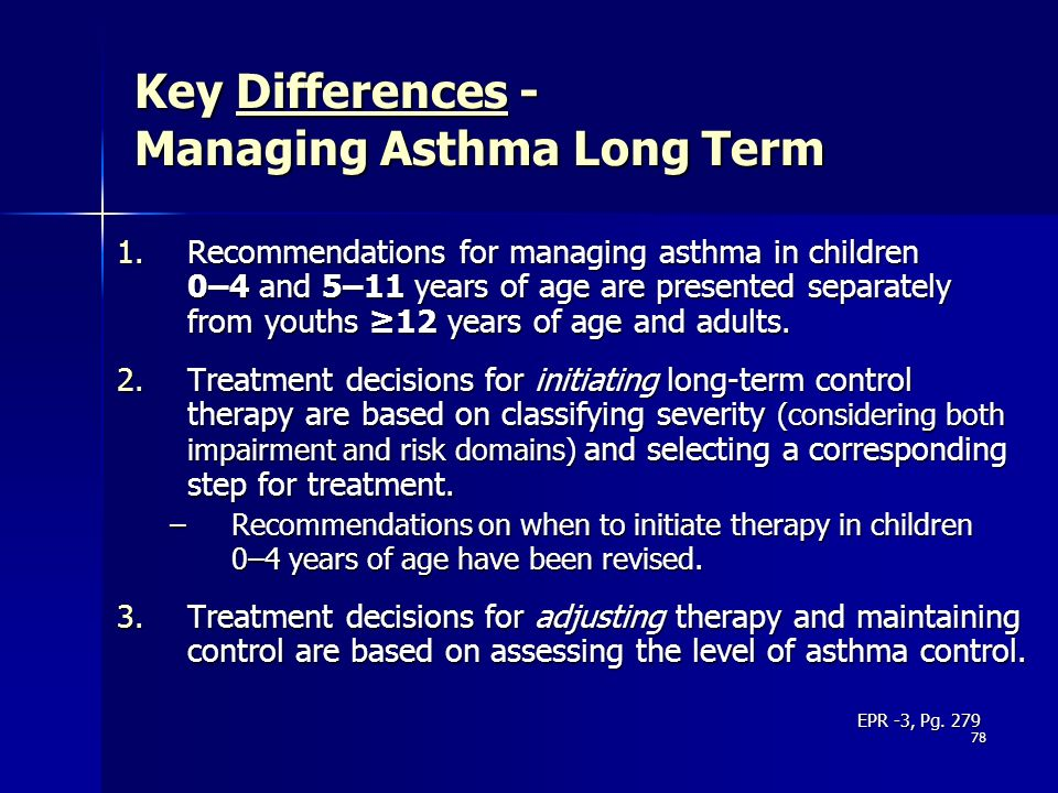 78 Key Differences - Managing Asthma Long Term 1.Recommendations for managing asthma in children 0–4 and 5–11 years of age are presented separately fr