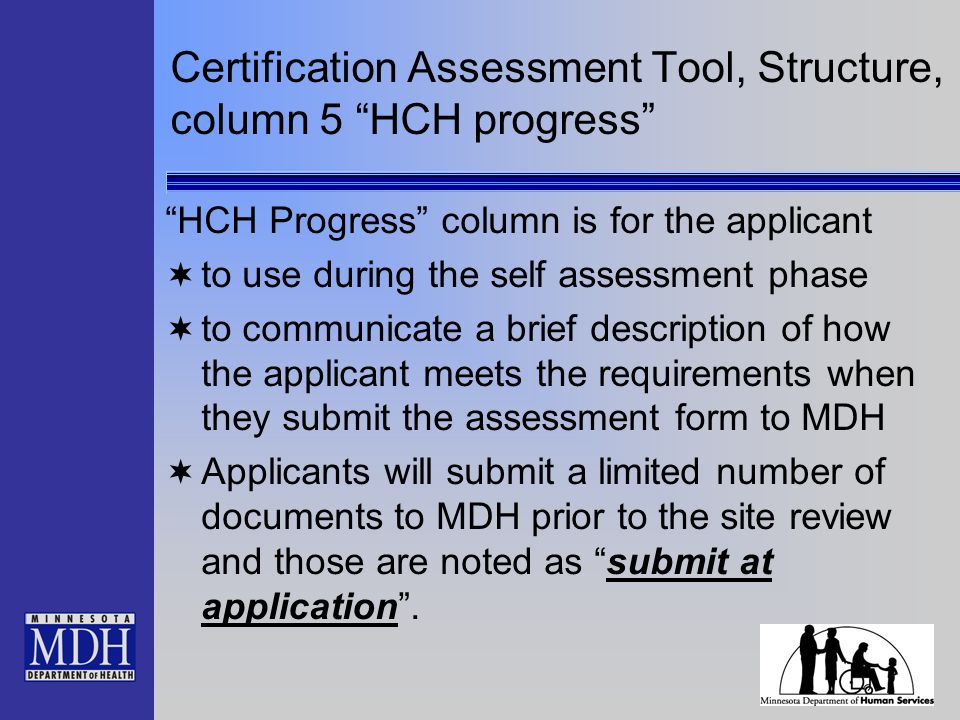Certification Assessment Tool, Structure, column 5 HCH progress HCH Progress column is for the applicant to use during the self assessment phase to communicate a brief description of how the applicant meets the requirements when they submit the assessment form to MDH Applicants will submit a limited number of documents to MDH prior to the site review and those are noted as submit at application.