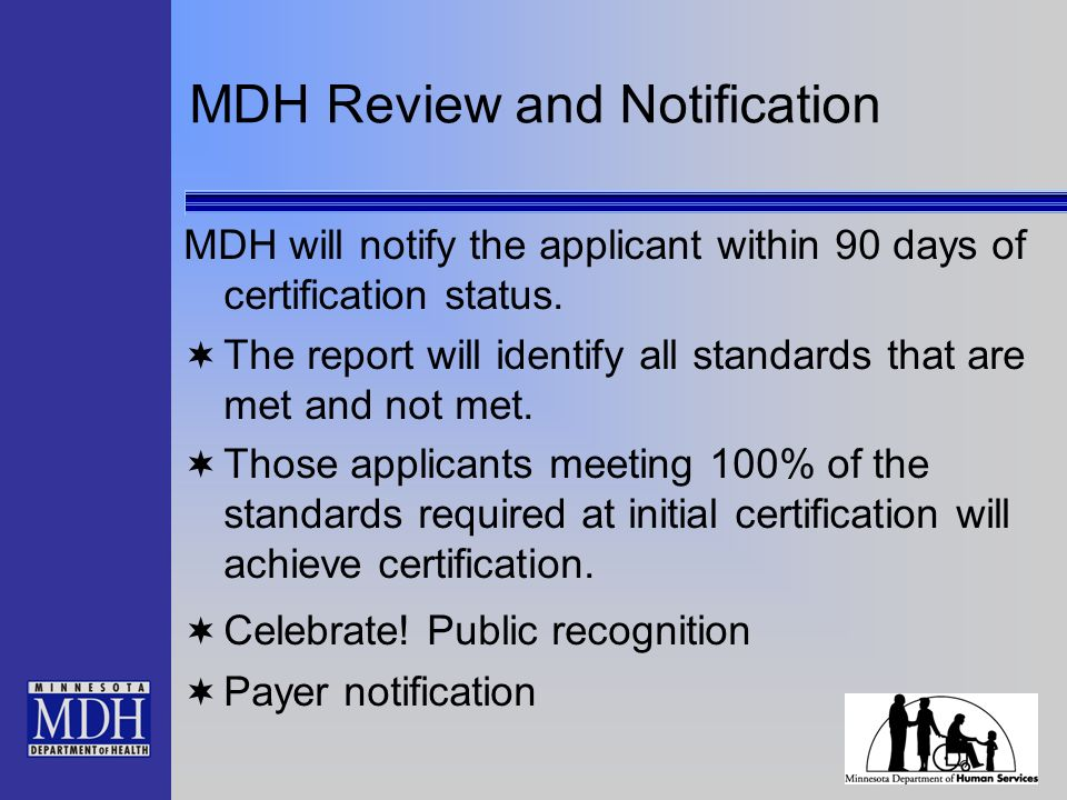 MDH Review and Notification MDH will notify the applicant within 90 days of certification status.