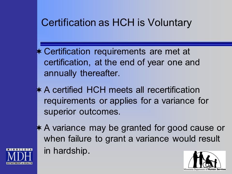 Certification as HCH is Voluntary Certification requirements are met at certification, at the end of year one and annually thereafter.