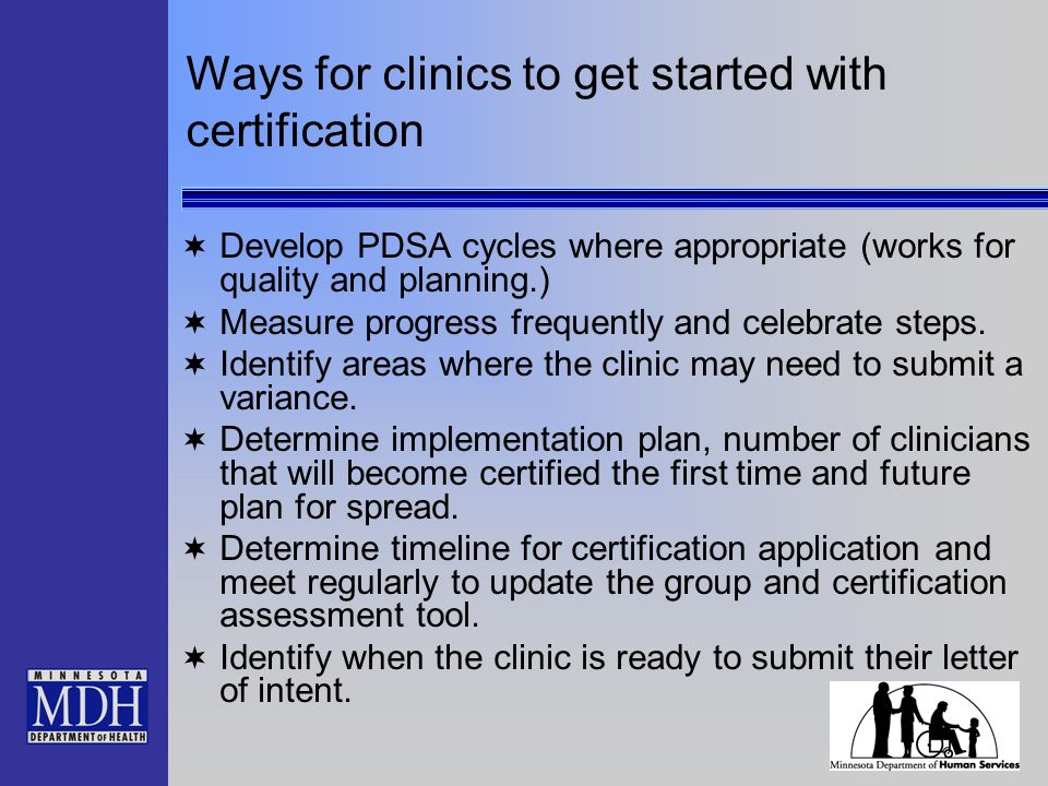 Ways for clinics to get started with certification Develop PDSA cycles where appropriate (works for quality and planning.) Measure progress frequently and celebrate steps.