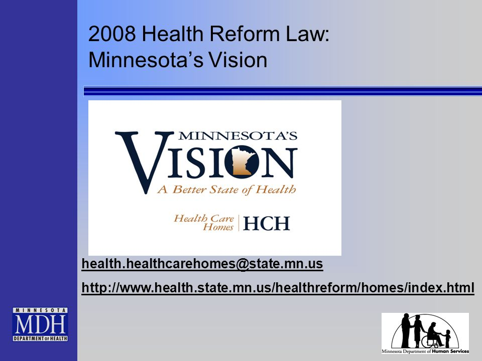 2008 Health Reform Law: Minnesotas Vision health.healthcarehomes@state.mn.us http://www.health.state.mn.us/healthreform/homes/index.html
