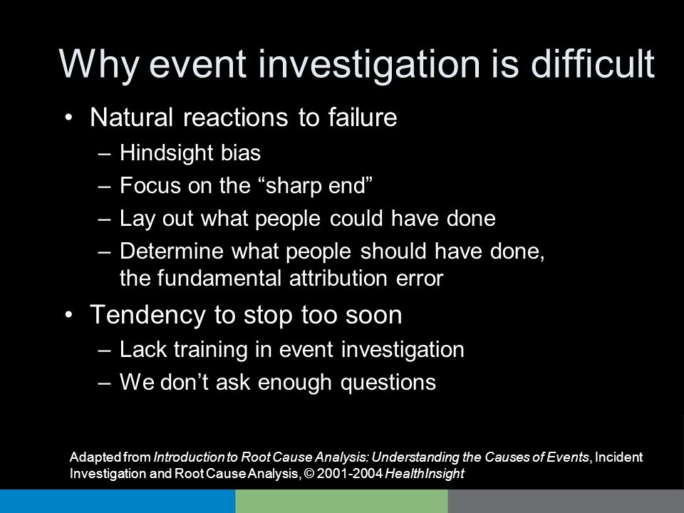 Why event investigation is difficult Natural reactions to failure –Hindsight bias –Focus on the sharp end –Lay out what people could have done –Determ