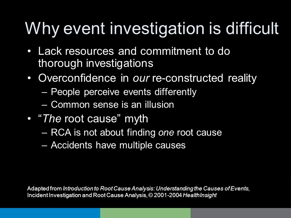 Why event investigation is difficult Lack resources and commitment to do thorough investigations Overconfidence in our re-constructed reality –People