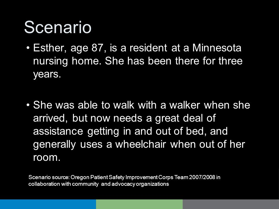 Scenario Esther, age 87, is a resident at a Minnesota nursing home. She has been there for three years. She was able to walk with a walker when she ar