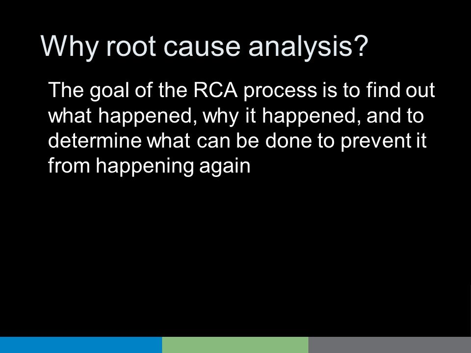 Why root cause analysis? The goal of the RCA process is to find out what happened, why it happened, and to determine what can be done to prevent it fr