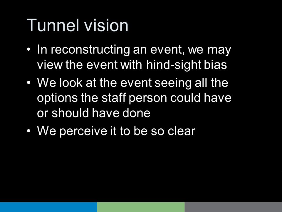 Tunnel vision In reconstructing an event, we may view the event with hind-sight bias We look at the event seeing all the options the staff person coul
