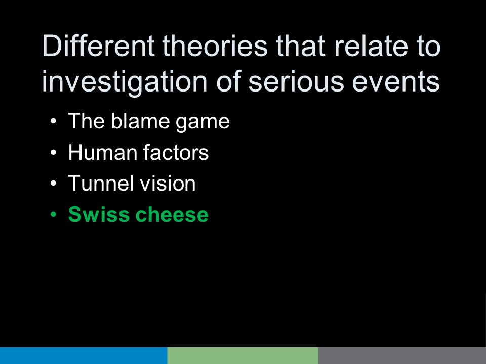 Different theories that relate to investigation of serious events The blame game Human factors Tunnel vision Swiss cheese