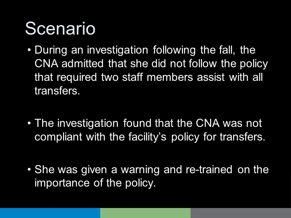 Scenario During an investigation following the fall, the CNA admitted that she did not follow the policy that required two staff members assist with a