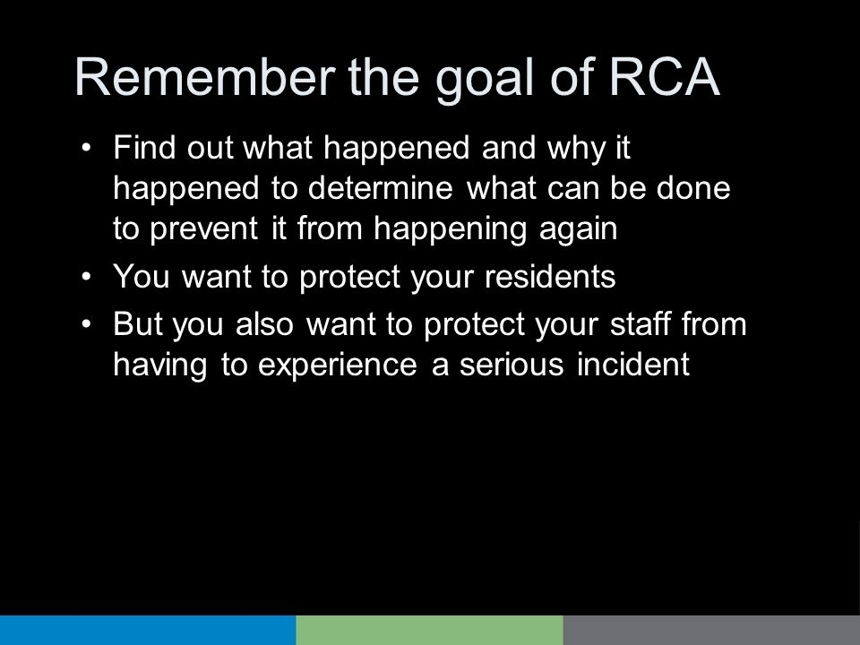 Remember the goal of RCA Find out what happened and why it happened to determine what can be done to prevent it from happening again You want to prote