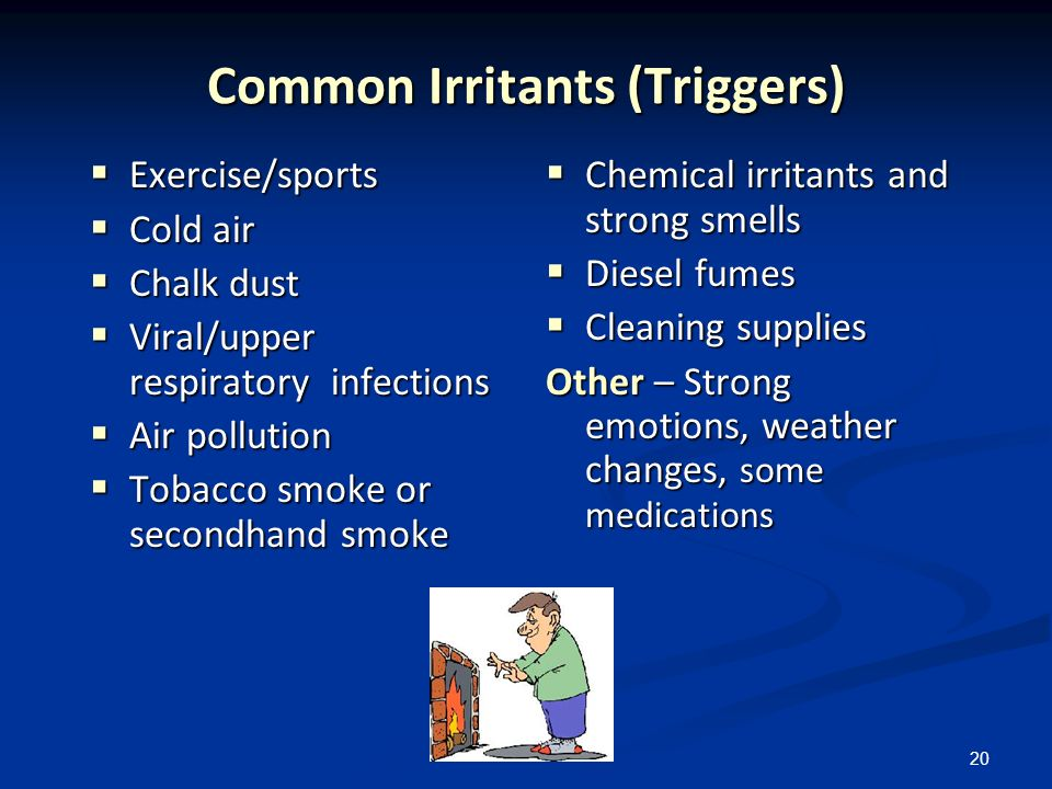 20 Common Irritants (Triggers) Exercise/sports Exercise/sports Cold air Cold air Chalk dust Chalk dust Viral/upper respiratory infections Viral/upper