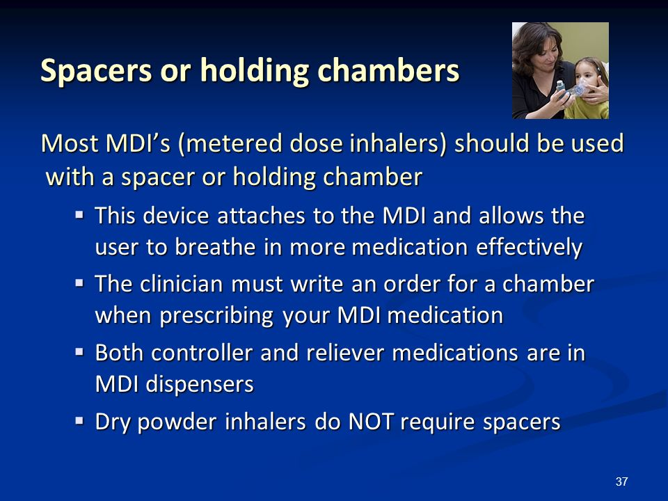 37 Spacers or holding chambers Most MDIs (metered dose inhalers) should be used with a spacer or holding chamber This device attaches to the MDI and a