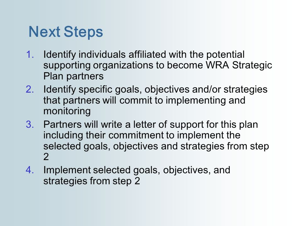 Next Steps 1.Identify individuals affiliated with the potential supporting organizations to become WRA Strategic Plan partners 2.Identify specific goa