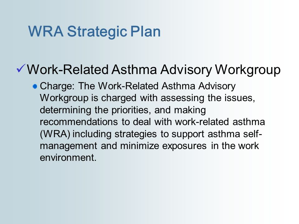 Work-Related Asthma Advisory Workgroup Charge: The Work-Related Asthma Advisory Workgroup is charged with assessing the issues, determining the priori