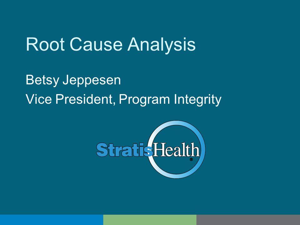 Root Cause Analysis Betsy Jeppesen Vice President, Program Integrity