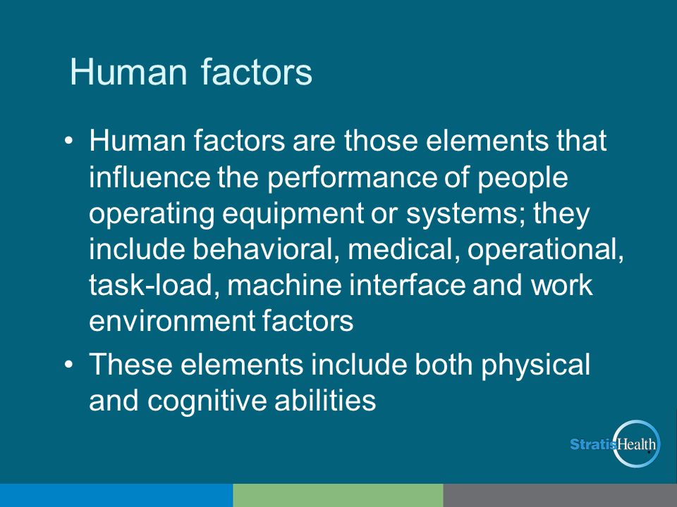 Human factors Human factors are those elements that influence the performance of people operating equipment or systems; they include behavioral, medic