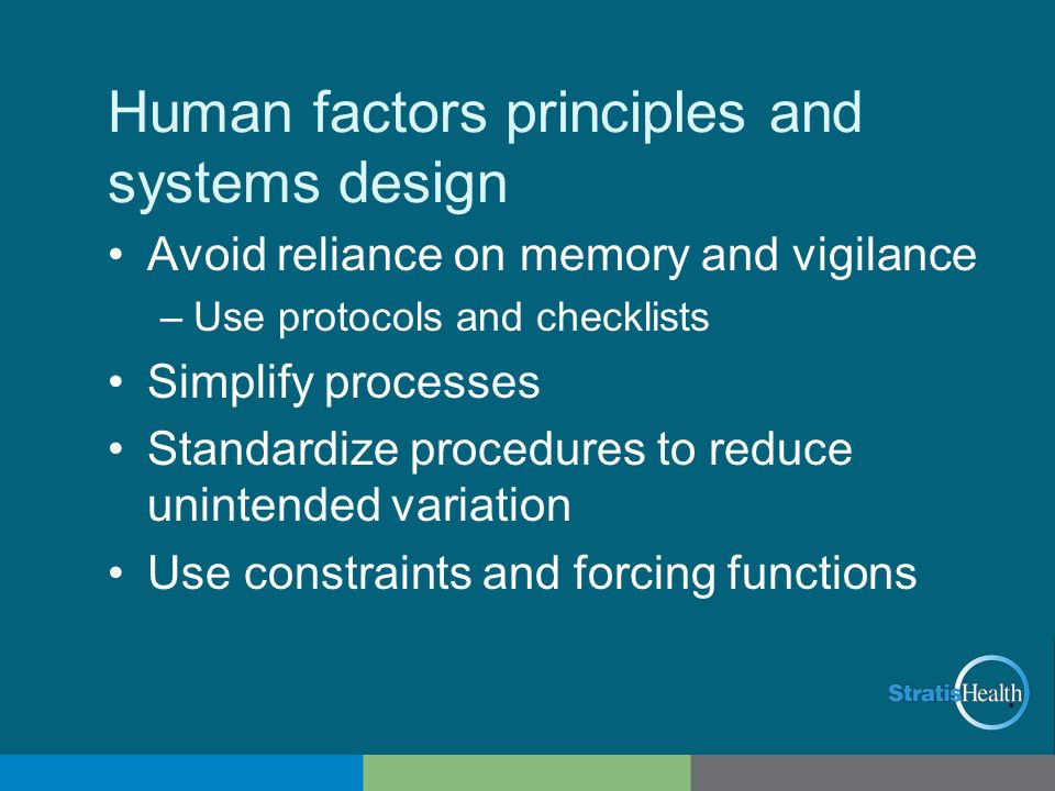 Human factors principles and systems design Avoid reliance on memory and vigilance –Use protocols and checklists Simplify processes Standardize proced