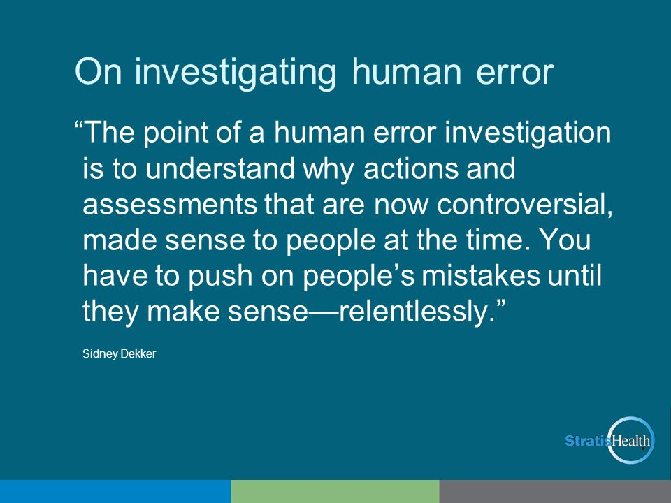 On investigating human error The point of a human error investigation is to understand why actions and assessments that are now controversial, made se