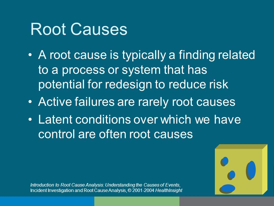 Root Causes A root cause is typically a finding related to a process or system that has potential for redesign to reduce risk Active failures are rare