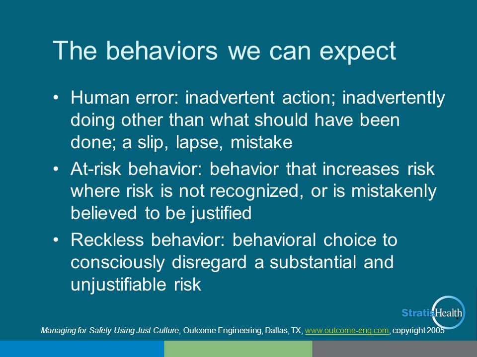 The behaviors we can expect Human error: inadvertent action; inadvertently doing other than what should have been done; a slip, lapse, mistake At-risk
