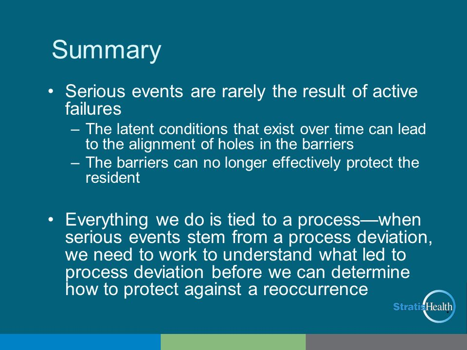 Summary Serious events are rarely the result of active failures –The latent conditions that exist over time can lead to the alignment of holes in the