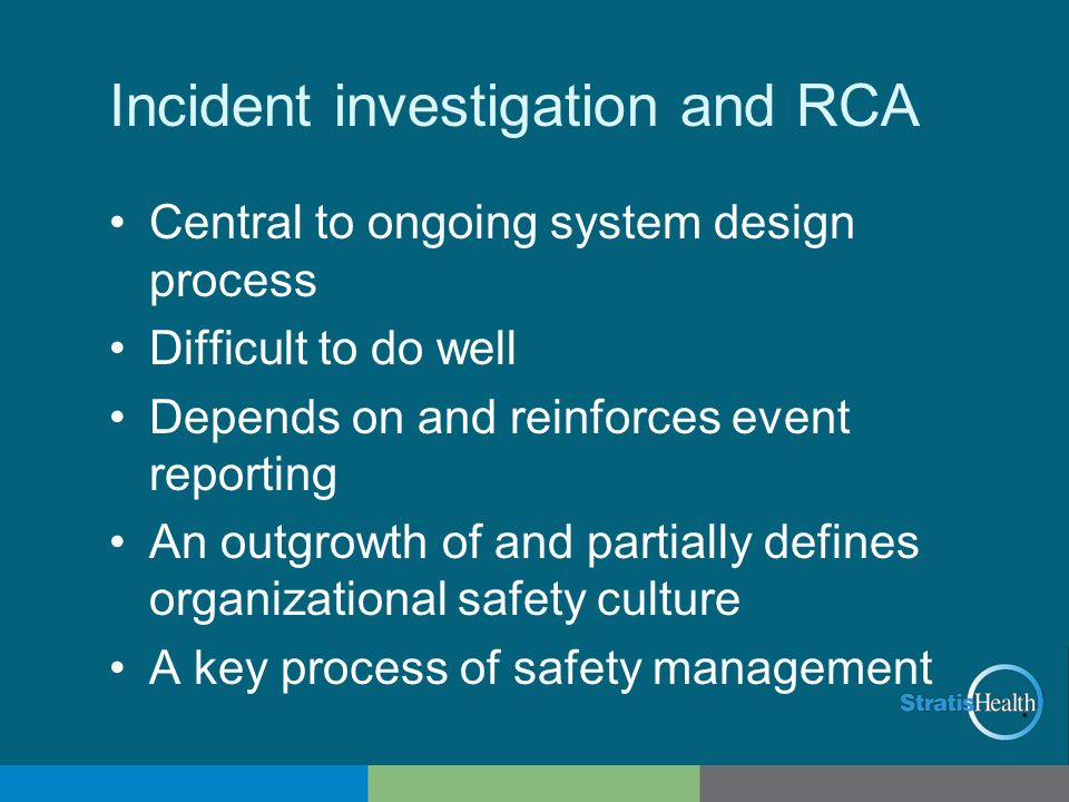 Incident investigation and RCA Central to ongoing system design process Difficult to do well Depends on and reinforces event reporting An outgrowth of