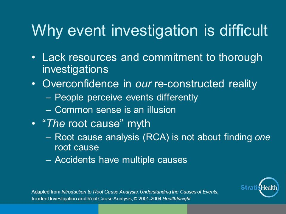 Why event investigation is difficult Lack resources and commitment to thorough investigations Overconfidence in our re-constructed reality –People per