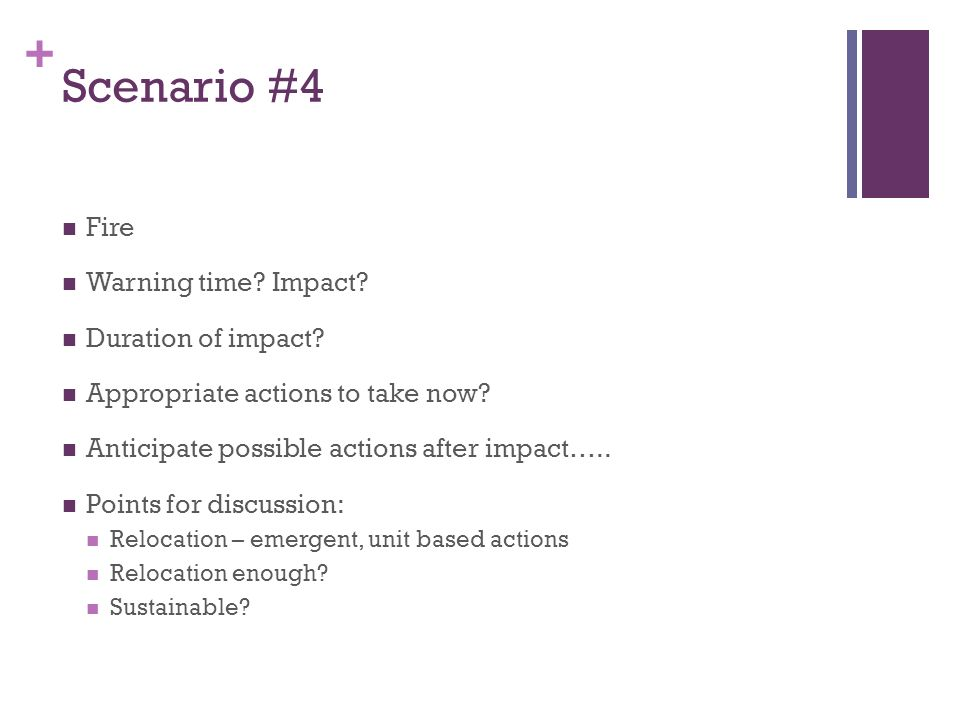 + Scenario #4 Fire Warning time? Impact? Duration of impact? Appropriate actions to take now? Anticipate possible actions after impact….. Points for d