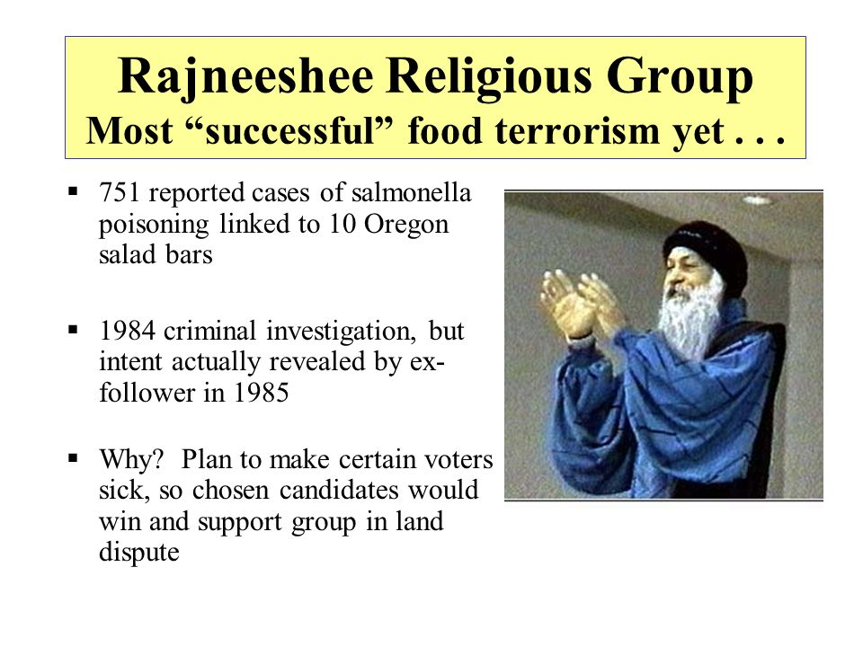 Rajneeshee Religious Group Most successful food terrorism yet... 751 reported cases of salmonella poisoning linked to 10 Oregon salad bars 1984 crimin