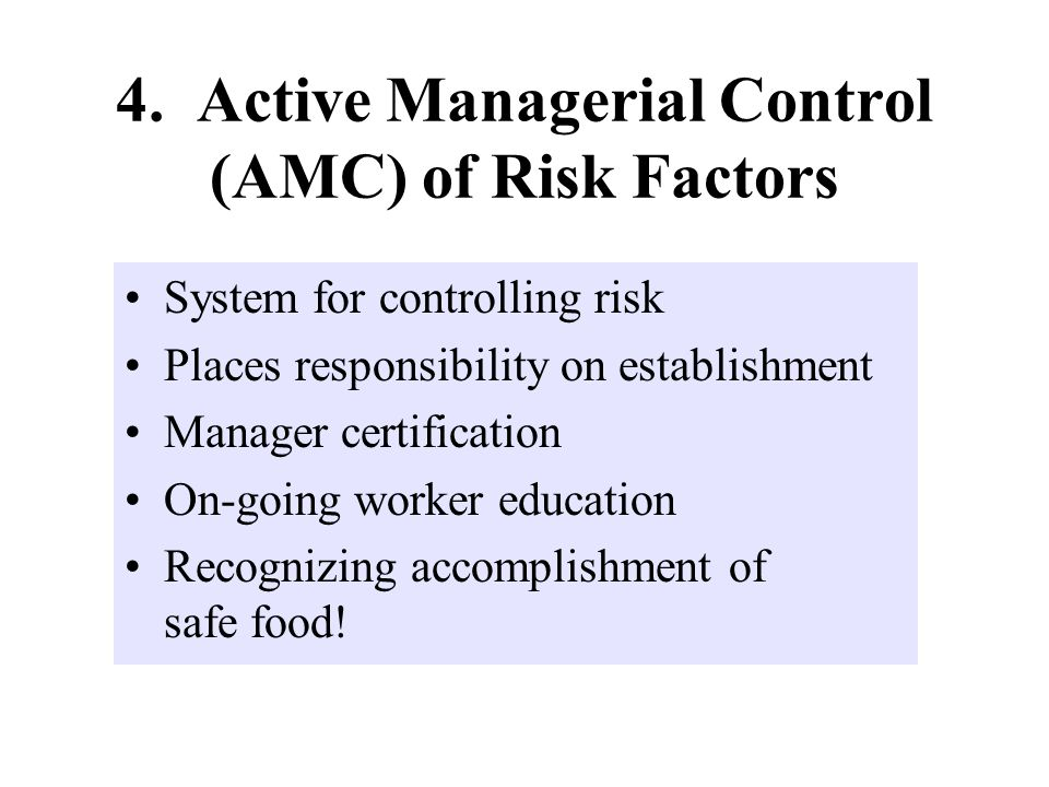 4. Active Managerial Control (AMC) of Risk Factors System for controlling risk Places responsibility on establishment Manager certification On-going w