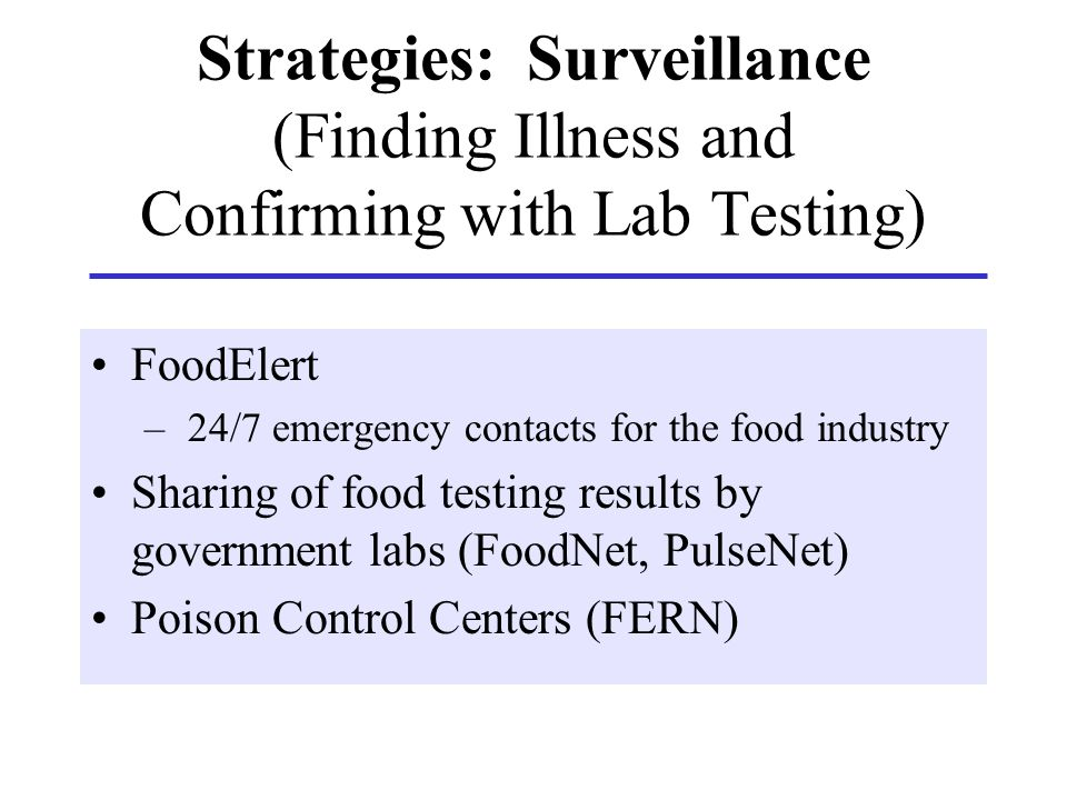Strategies: Surveillance (Finding Illness and Confirming with Lab Testing) FoodElert – 24/7 emergency contacts for the food industry Sharing of food t