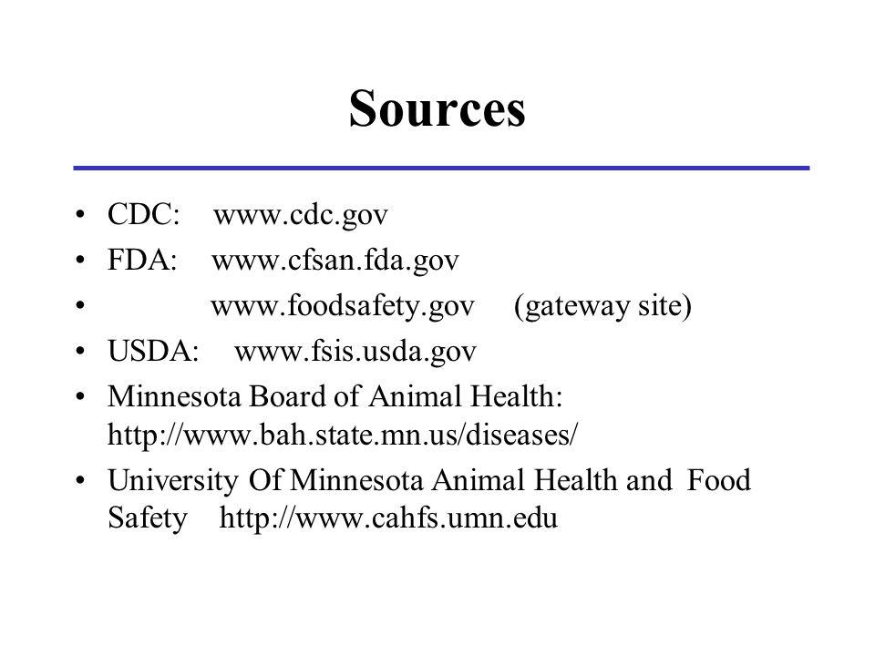 Sources CDC: www.cdc.gov FDA: www.cfsan.fda.gov www.foodsafety.gov (gateway site) USDA: www.fsis.usda.gov Minnesota Board of Animal Health: http://www