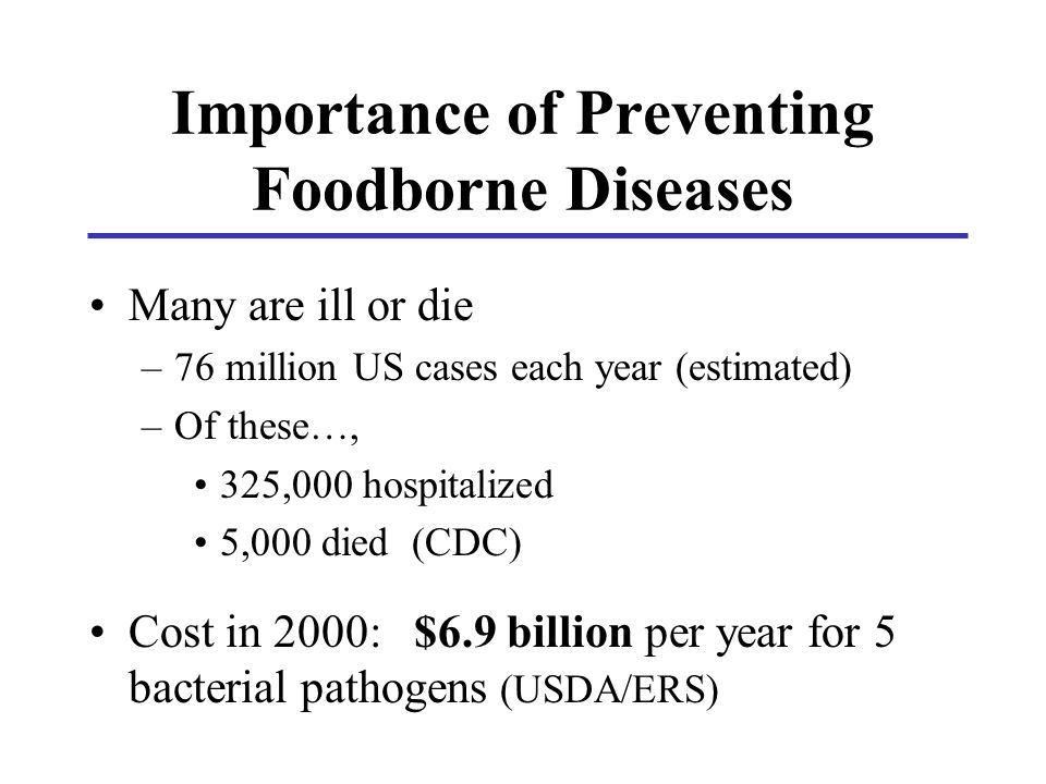 Importance of Preventing Foodborne Diseases Many are ill or die –76 million US cases each year (estimated) –Of these…, 325,000 hospitalized 5,000 died