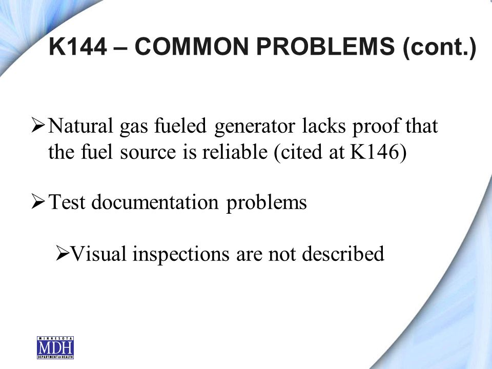 K144 – COMMON PROBLEMS (cont.) Natural gas fueled generator lacks proof that the fuel source is reliable (cited at K146) Test documentation problems Visual inspections are not described