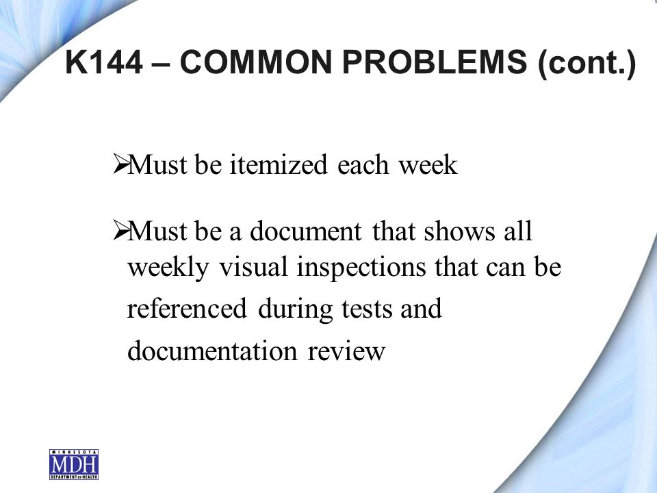 K144 – COMMON PROBLEMS (cont.) Must be itemized each week Must be a document that shows all weekly visual inspections that can be referenced during tests and documentation review